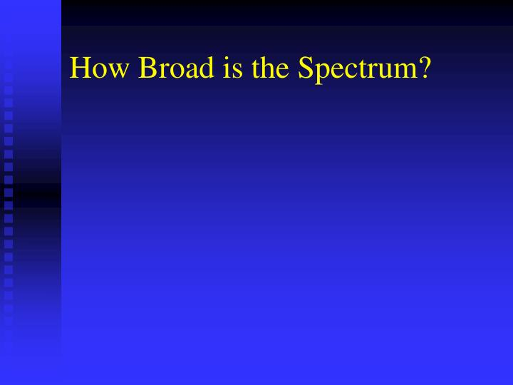How Broad is the Spectrum?