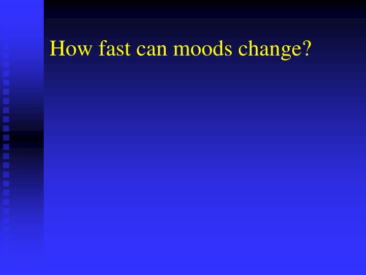 How fast can moods change?
