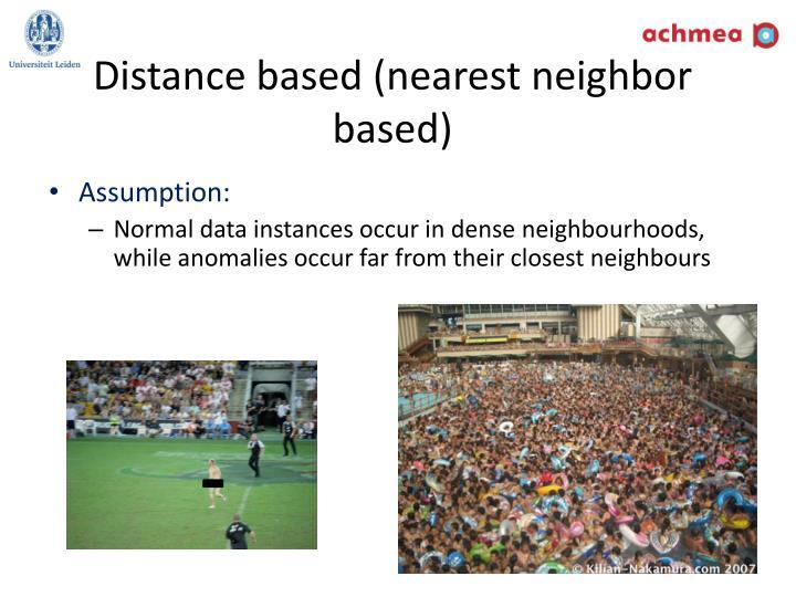 Distance based (nearest neighbor based)