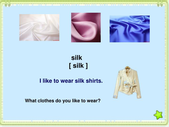 I like to wear silk shirts.