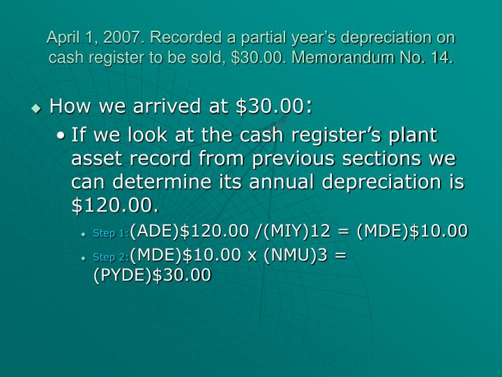 April 1, 2007. Recorded a partial year's depreciation on cash register to be sold, $30.00. Memorandum No. 14.