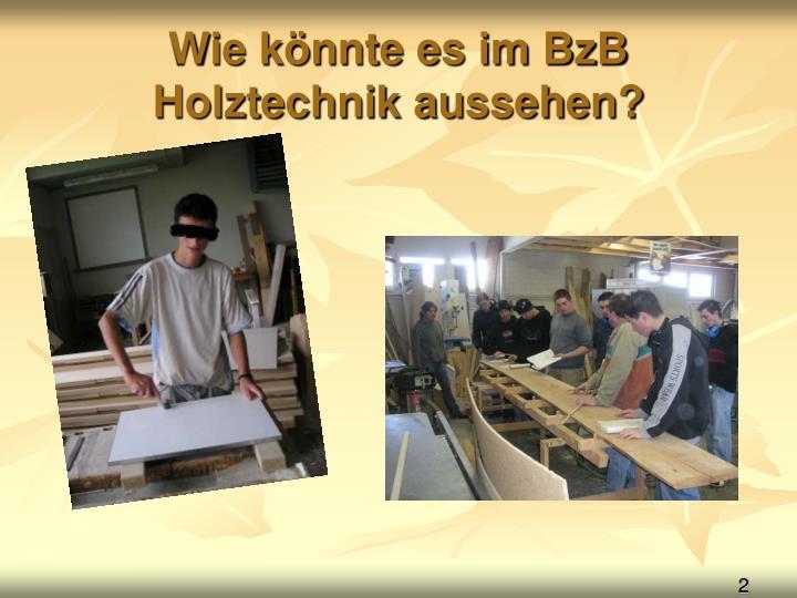 Wie könnte es im BzB Holztechnik aussehen?