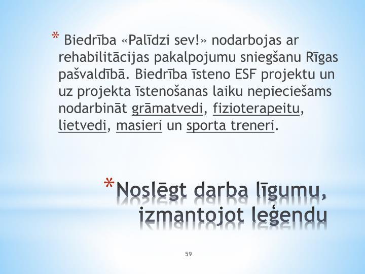 Biedrība «Palīdzi sev!» nodarbojas ar rehabilitācijas pakalpojumu sniegšanu Rīgas pašvaldībā. Biedrība īsteno ESF projektu un uz projekta īstenošanas laiku nepieciešams nodarbināt