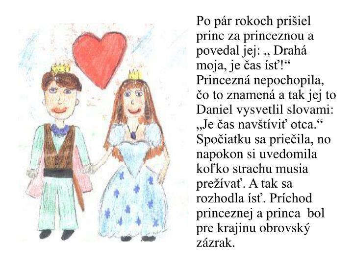 """Po pár rokoch prišiel princ za princeznou a povedal jej: """" Drahá moja, je čas ísť!"""" Princezná nepochopila, čo to znamená a tak jej to Daniel vysvetlil slovami: """"Je čas navštíviť otca."""" Spočiatku sa priečila, no napokon si uvedomila koľko strachu musia prežívať. A tak sa rozhodla ísť. Príchod princeznej a princa  bol pre krajinu obrovský zázrak."""