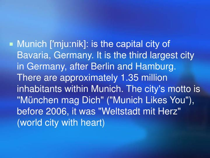 "Munich [′mju:nik]: is the capital city of Bavaria, Germany. It is the third largest city in Germany, after Berlin and Hamburg. There are approximately 1.35 million inhabitants within Munich. The city's motto is ""München mag Dich"" (""Munich Likes You""), before 2006, it was ""Weltstadt mit Herz"" (world city with heart)"