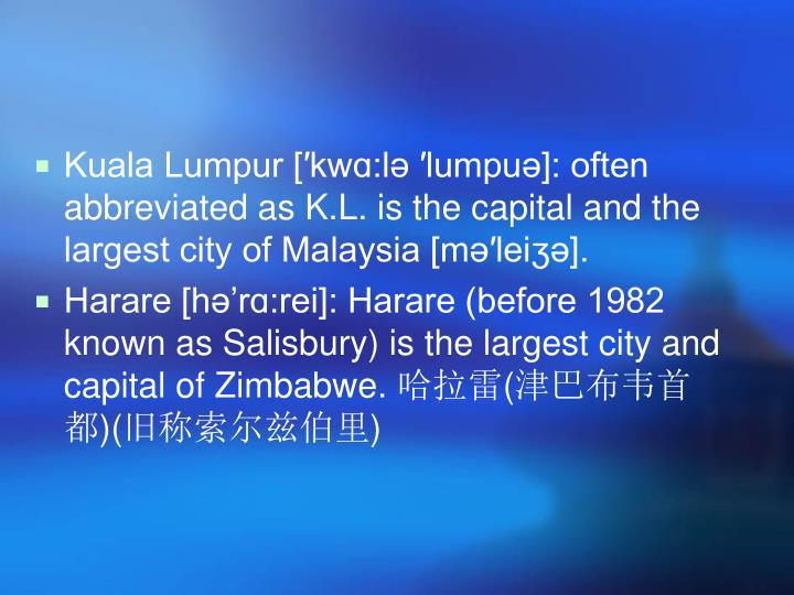 Kuala Lumpur [′kwɑ:lə ′lumpuə]: often abbreviated as K.L. is the capital and the largest city of Malaysia [mə′leiʒə].