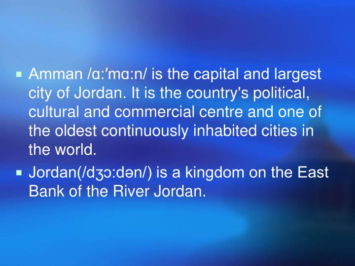 Amman /ɑ:′mɑ:n/ is the capital and largest city of Jordan. It is the country's political, cultural and commercial centre and one of the oldest continuously inhabited cities in the world.