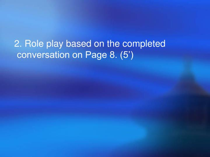 2. Role play based on the completed conversation on Page 8. (5')