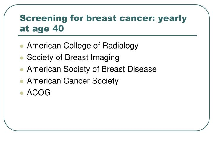 Screening for breast cancer: yearly at age 40