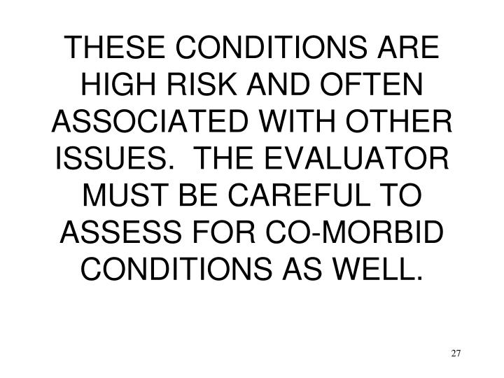 THESE CONDITIONS ARE HIGH RISK AND OFTEN ASSOCIATED WITH OTHER ISSUES.  THE EVALUATOR MUST BE CAREFUL TO ASSESS FOR CO-MORBID CONDITIONS AS WELL.