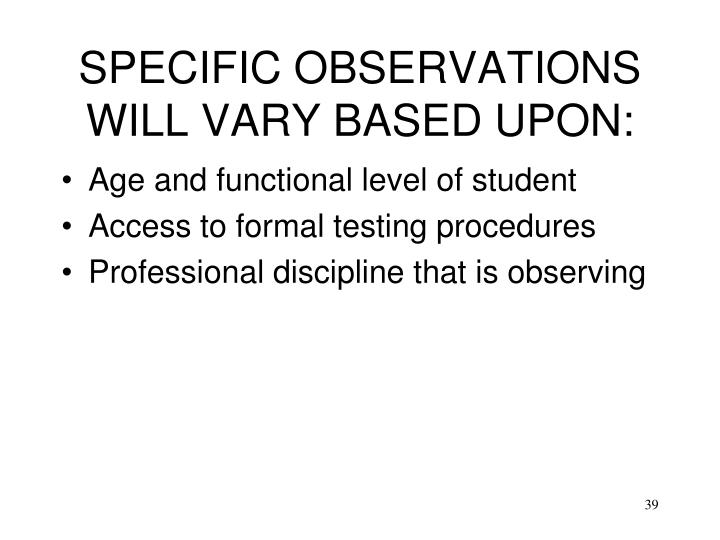 SPECIFIC OBSERVATIONS WILL VARY BASED UPON: