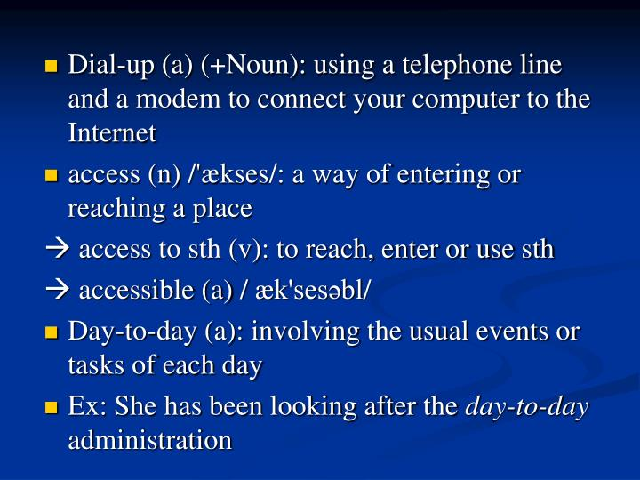 Dial-up (a) (+Noun): using a telephone line and a modem to connect your computer to the Internet