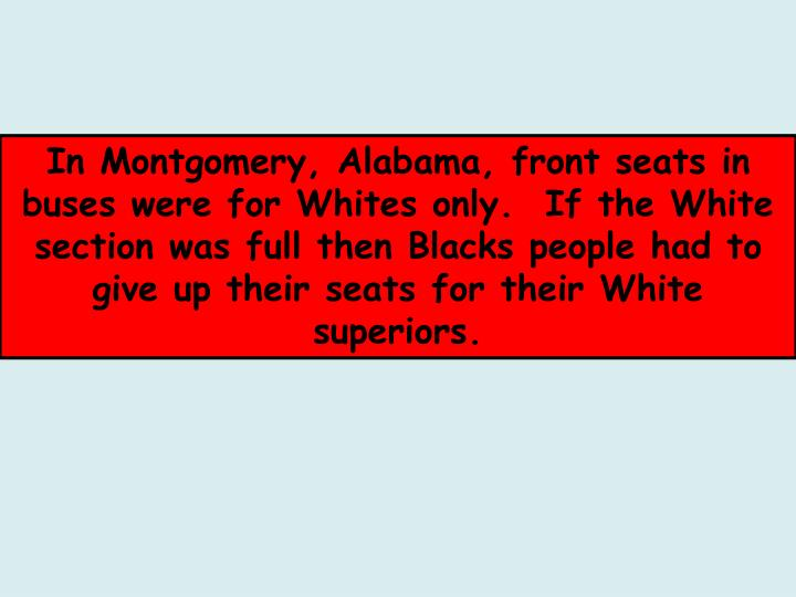 In Montgomery, Alabama, front seats in buses were for Whites only.  If the White section was full th...