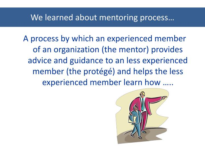 We learned about mentoring process…