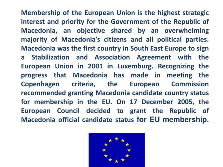 Membership of the European Union is the highest strategic interest and priority for the Government of the Republic of Macedonia, an objective shared by an overwhelming majority of Macedonia's citizens and all political parties. Macedonia was the first country in South East Europe to sign a Stabilization and Association Agreement with the European Union in 2001 in Luxemburg. Recognizing the progress that Macedonia has made in meeting the Copenhagen criteria, the European Commission recommended granting Macedonia candidate country status for membership in the EU. On 17 December 2005, the European Council decided to grant the Republic of Macedonia official candidate status