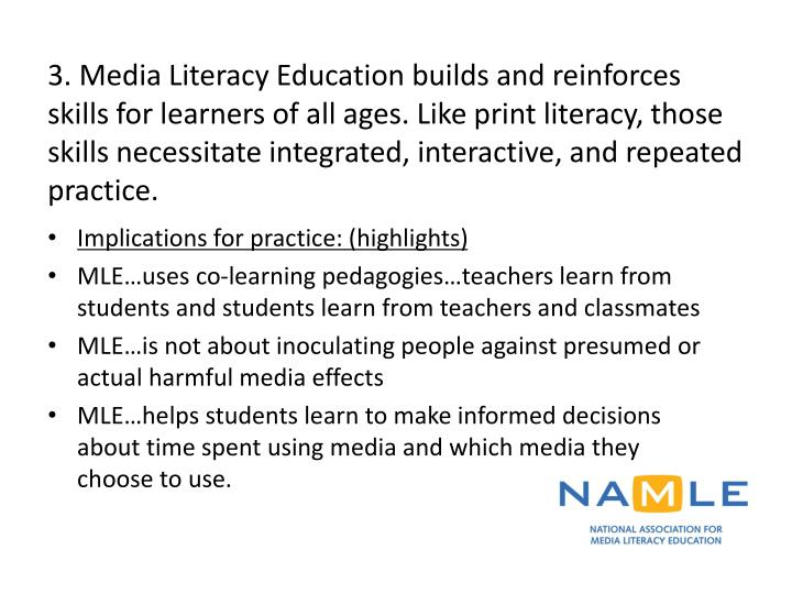 3. Media Literacy Education builds and reinforces skills for learners of all ages. Like print literacy, those skills necessitate integrated, interactive, and repeated practice.