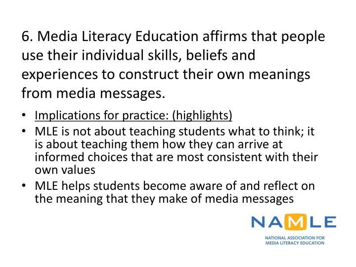 6. Media Literacy Education affirms that people use their individual skills, beliefs and experiences to construct their own meanings from media messages.