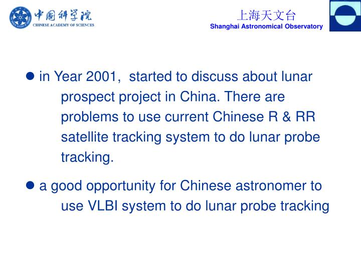 in Year 2001,  started to discuss about lunar 	prospect project in China. There are 	problems to use current Chinese R & RR 	satellite tracking system to do lunar probe 	tracking.