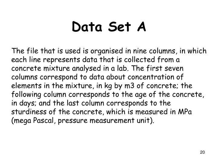 The file that is used is organised in nine columns, in which each line represents data that is collected from a concrete mixture analysed in a lab. The first seven columns correspond to data about concentration of elements in the mixture, in kg by m3 of concrete; the following column corresponds to the age of the concrete, in days; and the last column corresponds to the sturdiness of the concrete, which is measured in MPa (mega Pascal, pressure measurement unit).