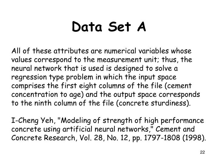 All of these attributes are numerical variables whose values correspond to the measurement unit; thus, the neural network that is used is designed to solve a regression type problem in which the input space comprises the first eight columns of the file (cement concentration to age) and the output space corresponds to the ninth column of the file (concrete sturdiness).