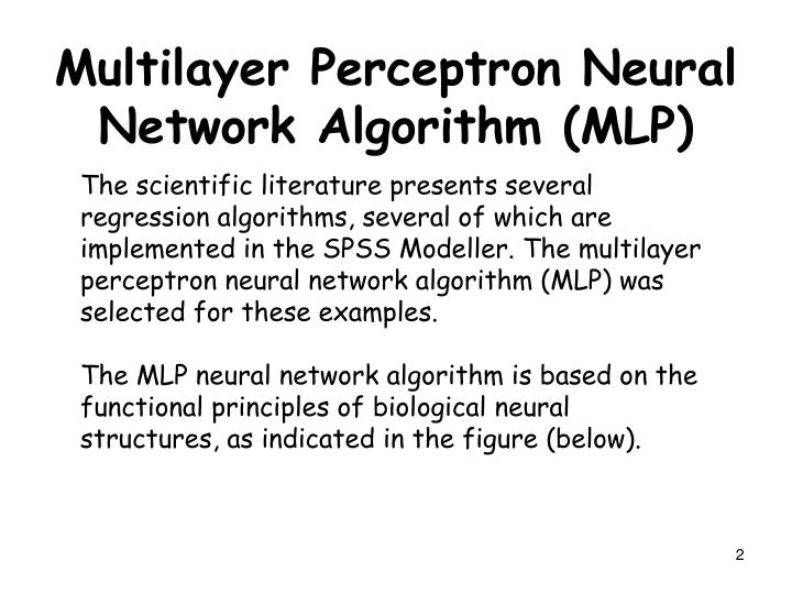 The scientific literature presents several regression algorithms, several of which are implemented in the SPSS Modeller. The multilayer perceptron neural network algorithm (MLP) was selected for these examples.