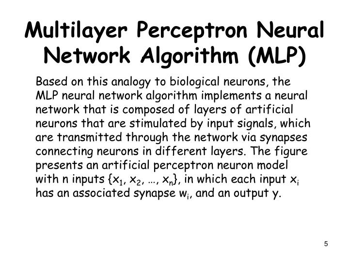 Based on this analogy to biological neurons, the MLP neural network algorithm implements a neural network that is composed of layers of artificial neurons that are stimulated by input signals, which are transmitted through the network via synapses connecting neurons in different layers. The figure presents an artificial perceptron neuron model with n inputs {x