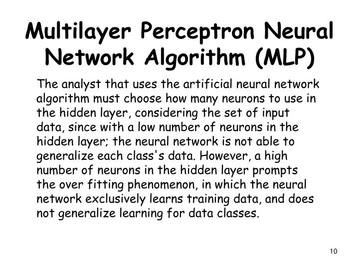 The analyst that uses the artificial neural network algorithm must choose how many neurons to use in the hidden layer, considering the set of input data, since with a low number of neurons in the hidden layer; the neural network is not able to generalize each class's data. However, a high number of neurons in the hidden layer prompts the over fitting phenomenon, in which the neural network exclusively learns training data, and does not generalize learning for data classes.