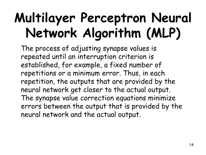 The process of adjusting synapse values is repeated until an interruption criterion is established, for example, a fixed number of repetitions or a minimum error. Thus, in each repetition, the outputs that are provided by the neural network get closer to the actual output. The synapse value correction equations minimize errors between the output that is provided by the neural network and the actual output.