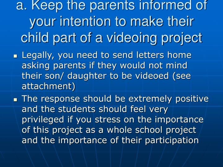 a. Keep the parents informed of your intention to make their child part of a videoing project