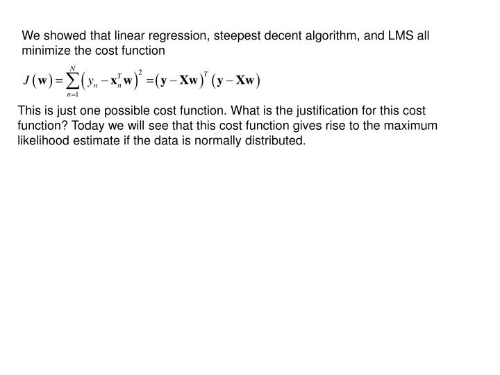 We showed that linear regression, steepest decent algorithm, and LMS all minimize the cost function