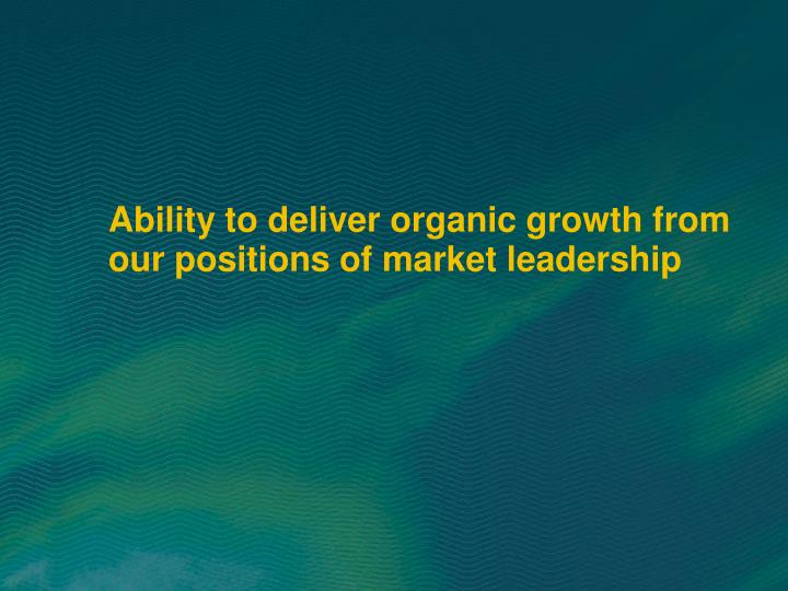 Ability to deliver organic growth from our positions of market leadership