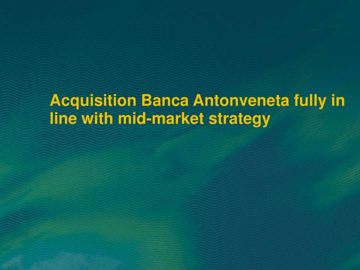 Acquisition Banca Antonveneta fully in line with mid-market strategy