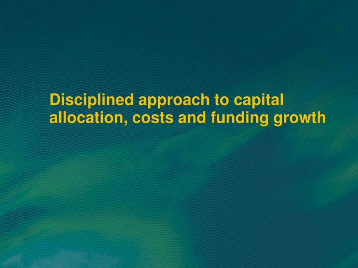 Disciplined approach to capital allocation, costs and funding growth