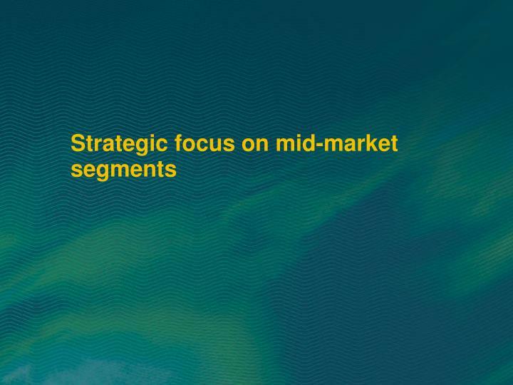Strategic focus on mid-market segments