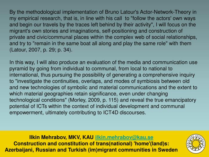 """By the methodological implementation of Bruno Latour's Actor-Network-Theory in my empirical research, that is, in line with his call  to """"follow the actors' own ways and begin our travels by the traces left behind by their activity"""", I will focus on the migrant's own stories and imaginations, self-positioning and construction of private and civic/communal places within the complex web of social relationships, and try to """"remain in the same boat all along and play the same role"""" with them (Latour, 2007, p. 29; p. 34)."""