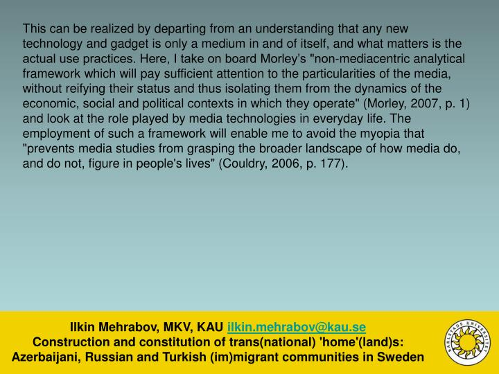 """This can be realized by departing from an understanding that any new technology and gadget is only a medium in and of itself, and what matters is the actual use practices. Here, I take on board Morley's """"non-mediacentric analytical framework which will pay sufficient attention to the particularities of the media, without reifying their status and thus isolating them from the dynamics of the economic, social and political contexts in which they operate"""" (Morley, 2007, p. 1) and look at the role played by media technologies in everyday life. The employment of such a framework will enable me to avoid the myopia that """"prevents media studies from grasping the broader landscape of how media do, and do not, figure in people's lives"""" (Couldry, 2006, p. 177)."""