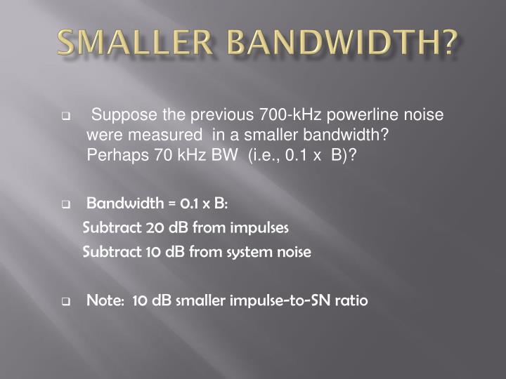 Smaller Bandwidth?