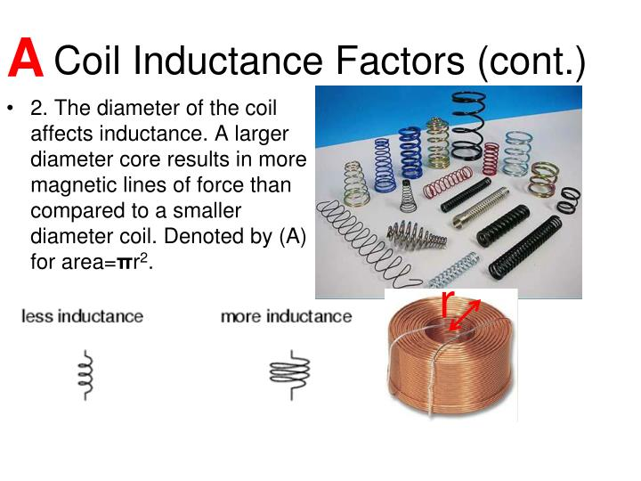 2. The diameter of the coil affects inductance. A larger diameter core results in more magnetic lines of force than compared to a smaller diameter coil. Denoted by (A) for area=
