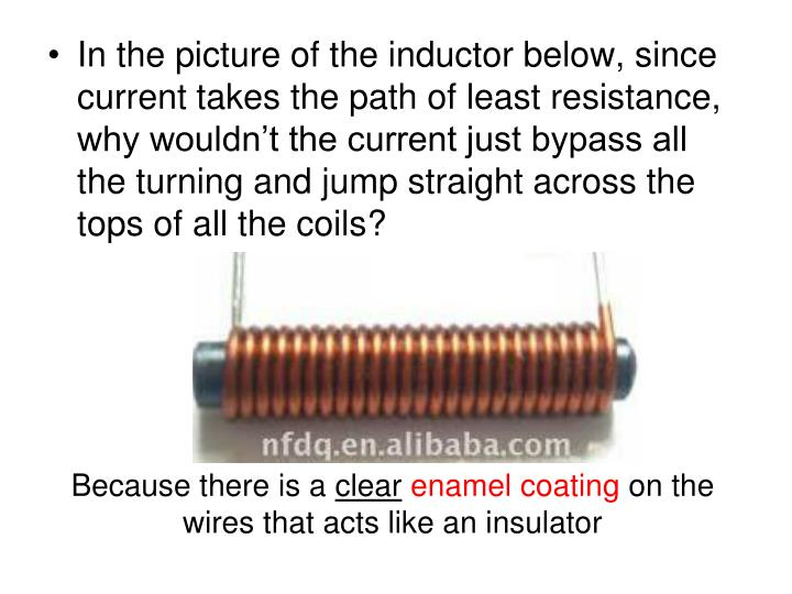 In the picture of the inductor below, since current takes the path of least resistance, why wouldn't the current just bypass all the turning and jump straight across the tops of all the coils?