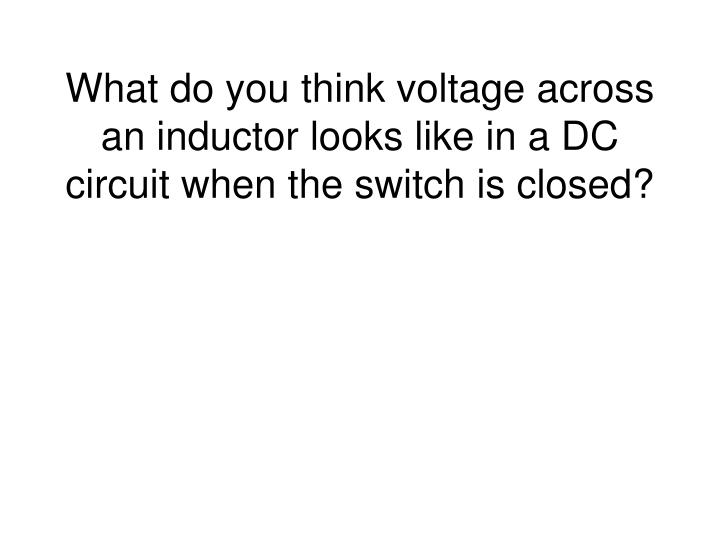 What do you think voltage across an inductor looks like in a DC circuit when the switch is closed?