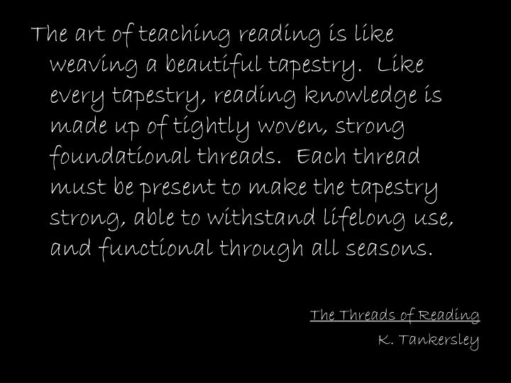 The art of teaching reading is like weaving a beautiful tapestry.  Like every tapestry, reading knowledge is made up of tightly woven, strong foundational threads.  Each thread must be present to make the tapestry strong, able to withstand lifelong use, and functional through all seasons.