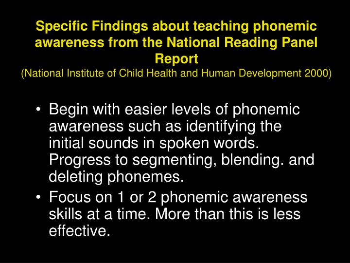 Begin with easier levels of phonemic awareness such as identifying the initial sounds in spoken words. Progress to segmenting, blending. and deleting phonemes.