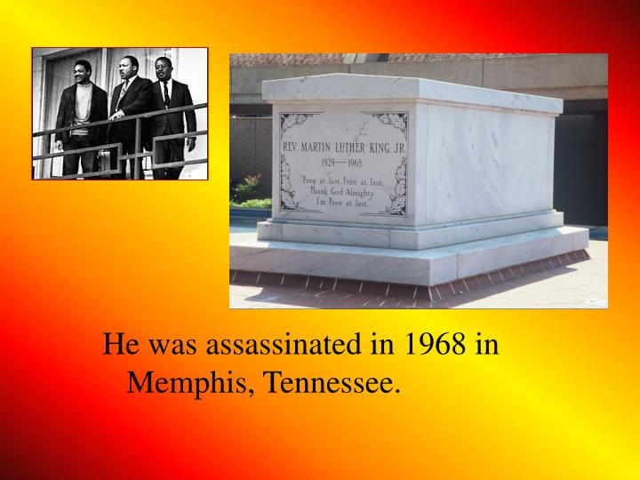 He was assassinated in 1968 in Memphis, Tennessee.