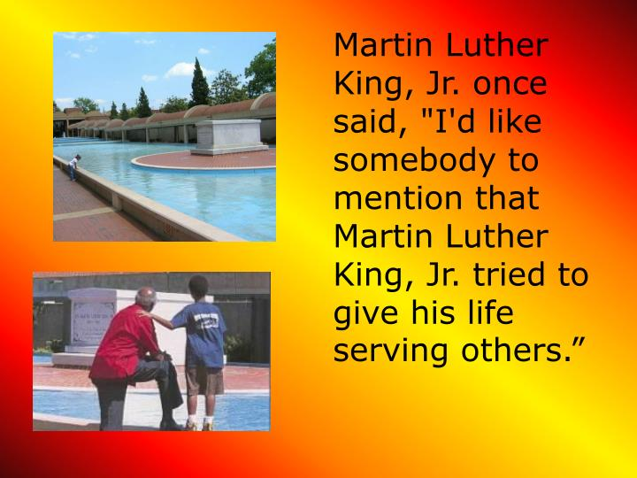 """Martin Luther King, Jr. once said, """"I'd like somebody to mention that Martin Luther King, Jr. tried to give his life serving others."""""""