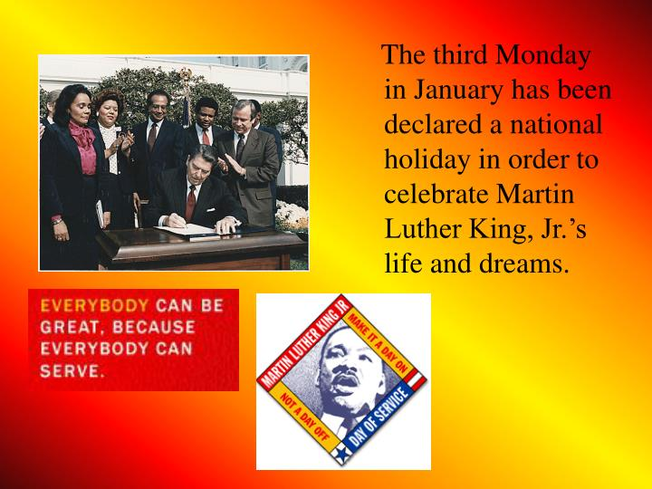 The third Monday in January has been declared a national holiday in order to celebrate Martin Luther King, Jr.'s life and dreams.