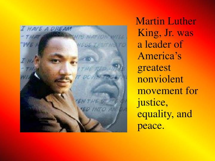 Martin Luther King, Jr. was a leader of America's greatest nonviolent movement for justice, equality, and peace.