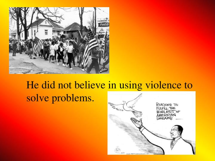 He did not believe in using violence to solve problems.