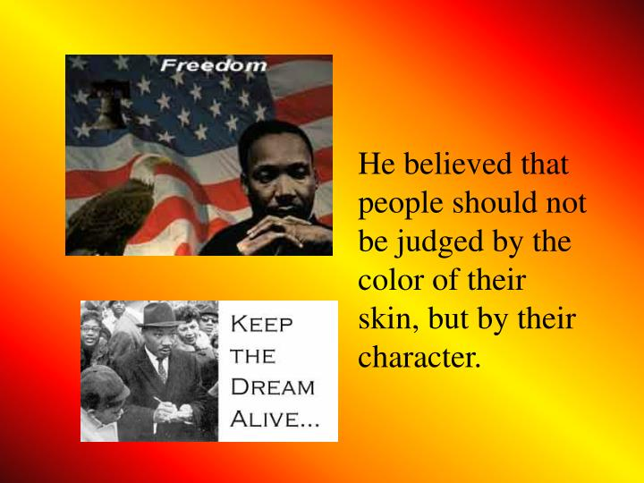 He believed that people should not be judged by the color of their skin, but by their character.