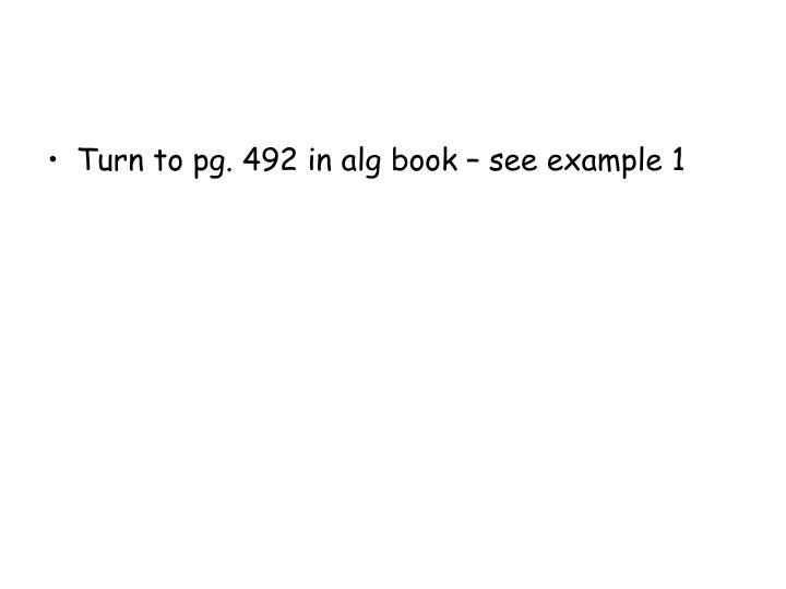 Turn to pg. 492 in alg book – see example 1