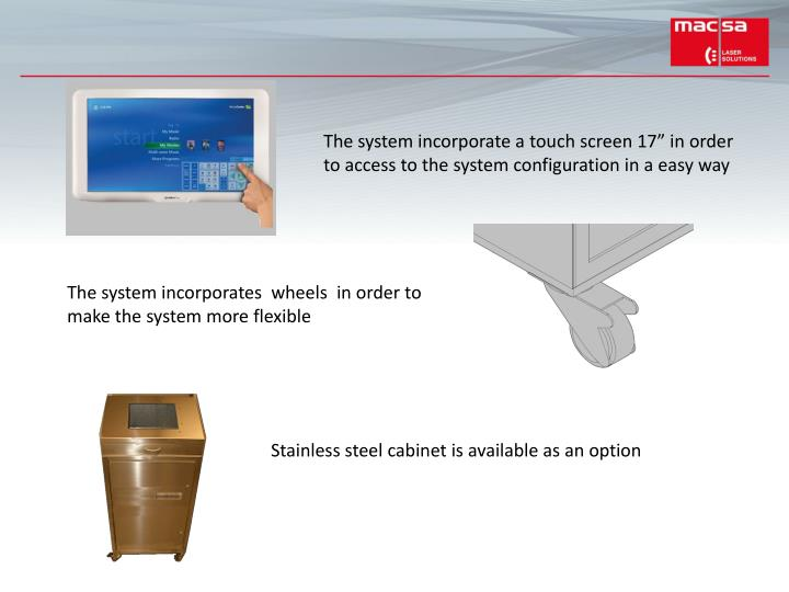 "The system incorporate a touch screen 17"" in order to access to the system configuration in a easy way"